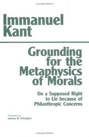 Cover of: Grounding for the metaphysics of morals ; with, On a supposed right to lie because of philanthropic concerns | Immanuel Kant