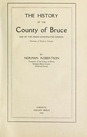 Cover of: The history of the county of Bruce and of the minor municipalities therein, province of Ontario, Canada | Robertson, Norman