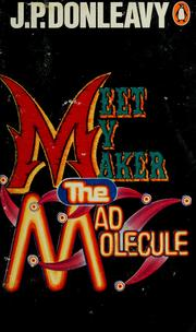 Cover of: Meet my maker the mad molecule | J. P. Donleavy