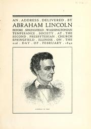 Cover of: An address delivered by Abraham Lincoln before [the] Springfield Washingtonian Temperance Society at the Second Presbyterian Church, Springfield, Ill., on the 22d day of February, 1842 by Abraham Lincoln