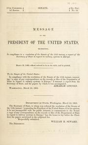 Cover of: Message of the President of the United States transmitting, in compliance to a resolution of the Senate of the 11th instant, a report of the Secretary of State in regard to railway systems in Europe | United States. President (1861-1865 : Lincoln)