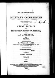 Cover of: A full and correct account of the military occurrences of the late war between Great Britain and the United States of America | James, William