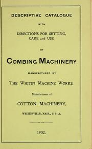 Cover of: Descriptive catalogue with directions for setting, care and use of combing machinery manufactured by the Whitin Machine Works | Whitin Machine Works (Whitinsville, Mass.)