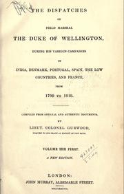Cover of: The dispatches of Field Marshall the Duke of Wellington: during his various campaigns in India, Denmark, Portugal, Spain, the Low Countries, and France, from 1799 to 1818