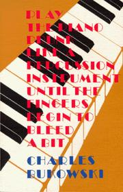 Cover of: Play the piano drunk like a percussion instrument until the fingers begin to bleed a bit | Charles Bukowski