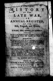 Cover of: A complete history of the late war, or, Annual register, of its rise, progress, and events, in Europe, Asia, Africa, and America | John Entick