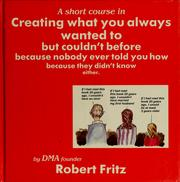 Cover of: A short course in creating what you always wanted to but couldn't before ... by Robert Fritz