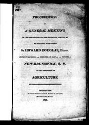 Cover of: Proceedings of a general meeting to take into consideration some propositions submitted by His Excellency Major-General Sir Howard Douglas, Baronet, lieutenant-governor and commander in chief of the province of New-Brunswick, &c. &c. on the improvement of agriculture | Sir Howard Douglas