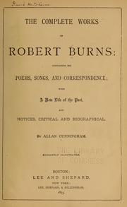 Cover of: The complete works of Robert Burns: containing his poems, songs, and correspondence: with a new life of the poet, notices, critical and biographical | Robert Burns
