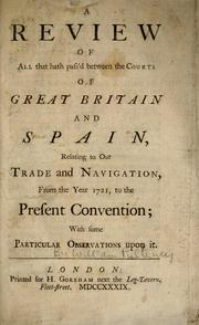 Cover of: A review of all that hath pass'd between the courts of Great Britain and Spain, relating to our trade and navigation from the year 1721, to the present convention, with some particular observations upon it