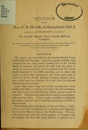 Cover of: Opinion relating to and confirmatory of the right of the Central Branch Union Pacific Railroad Company to continue and extend its road to the Main Trunk (the Union Pacific R.R.) and for and in aid of the construction thereof to receice lands and bounds from the United States | Ebenezer Rockwood Hoar
