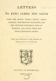 Cover of: Letters to King James the Sixth from the Queen, Prince Henry, Prince Charles, the Princess Elizabeth and her husband Frederick King of Bohemia, and from their son Prince Frederick Henry. From the originals in the library of the Faculty of Advocates