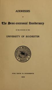Cover of: Addresses at the semi-centiennial anniversary of the founding of the University of Rochester, June tenth to fourteenth, MCM | University of Rochester