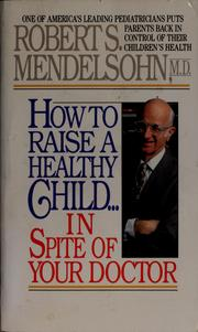 Cover of: How to raise a healthy child-- in spite of your doctor | Robert S. Mendelsohn