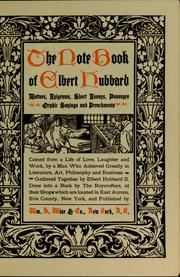 Cover of: The note book of Elbert Hubbard: mottoes, epigrams, short essays, passages, orphic sayings and preachments coined from a life of love, laughter and work by a man who achieved greatly in literature, art, philosophy and business