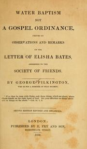 Cover of: Water baptism not a gospel ordinance, proved by observations and remarks on the letter of Elisha Bates | George Pilkington