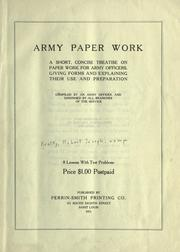 Cover of: Army paper work; a short, concise treatise on paper work for army officers. Giving forms and explaining their use and preparation. Comp. by an army officer and endorsed by all branches of the servcie. 8 lessons with test problems. |