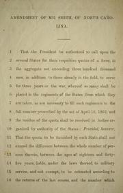 Cover of: Amendment of Mr. Smith, of North Carolina: that the President be authorized to call upon the several states for their respective quotas of a force, in the aggregate not exceeding three hundred thousand men ...