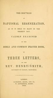 Cover of: The doctrine of baptismal regeneration, as it is held by many in the present day, calmly examined by the Bible and Common Prayer Book ...