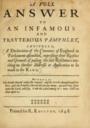 Cover of: Full answer to an infamous and trayterous pamphlet entitled: A declaration of the Commons of England in Parliament assembled, expressing their reasons and grounds of passing the late resolutions touching no further addresse or application to be made to the King