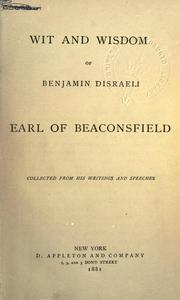 Cover of: Wit and wisdom of Benjamin Disraeli, Earl of Beaconsfield: collected from his writings and speeches.