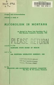 Cover of: A report and recommendations following a study of alcoholism in Montana, as directed by House joint resolution no. 5, 33d Montana Legislative Assembly, 1953, submitted to the Montana State Board of Health and to the 34th Legislative Assemble, 1955 | Montana. Narcotics and Alcoholism Advisory Committee