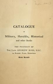Cover of: Catalogue of military, heraldic, historical and other books, the property of ... Andrew Ross, etc | Andrew Ross