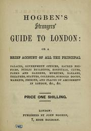 Cover of: Hogben's strangers' guide to London, or, A Brief acount of all the principal palaces, government offices, sacred edifices, public buildings, hospitals, clubs, parks and gardens, juseums, bazaars, theatres, statues, colleges, schools, docks, markets, prisons, and places of amusement in London, &c., &c by John Hogben