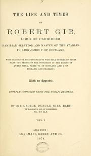 Cover of: The life and times of Robert Gib, Lord of Carriber, familiar servitor and master of the stables to King James V. of Scotland ... With an appendix, chiefly compiled from the public records