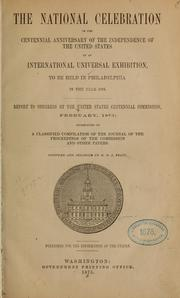 Cover of: The national celebration of the centennial anniversary of the independence of the United States by an international universal exhibition, to be held in Philadelphia in the year 1876 | United States. Centennial commission.