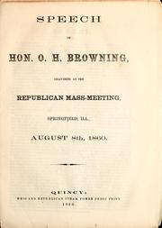 Cover of: Speech of Hon. O.H. Browning, delivered at the Republican mass-meeting, Springfield, Ill., August 8th, 1860