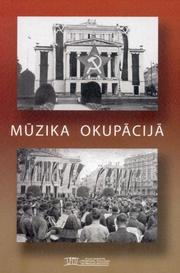 Cover of: Mūzika okupācijā [In Latvian - Music in Occupaid Latvia, 1940-1945]