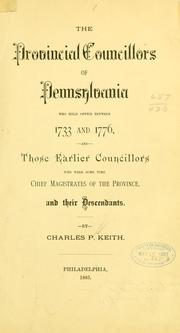 Cover of: The provincial councillors of Pennsylvania who held office between 1733 and 1776, and those earlier councilors who were some time chief magistrates of the province and their descendants. | Charles P[enrose] Keith