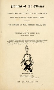 Cover of: Notices of the Ellises of England, Scotland, and Ireland, from the conquest to the present time, including the families of Alis, Fitz-Elys, Helles, &c. ([With a] supplement.) no. 1[-4.] March, 1857[-March, 1866.] (A plea for the Antiquity of Heraldry, &c. Hurstpierpoint: its lords and families, &c.). | William Smith Ellis