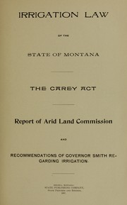 Cover of: Irrigation law of the State of Montana, the Carey Act [and] report of the Arid Land Commission and recommendations of Governor Smith regarding irrigation | Montana. State Arid Land Grant Commission