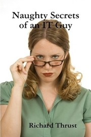 Naughty Secrets of an IT Guy by Richard Thrust