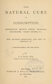 Cover of: The natural cure of consumption, constipation, Brights disease, neuralgia, rheumatism, colds (fevers), etc ... | Charles Edward Page