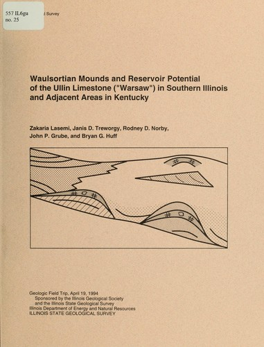 "Waulsortian mounds and reservoir potential of the Ullin Limestone (""Warsaw"") in southern Illinois and adjacent areas in Kentucky by Zakaria Lasemi ... [et. al.] ; contributors, Garland R. Dever, Jr., Terry Teitloff, Richard D. Harvey ; sponsored by the Illinois Geological Society and the Illinois State Geological Survey."