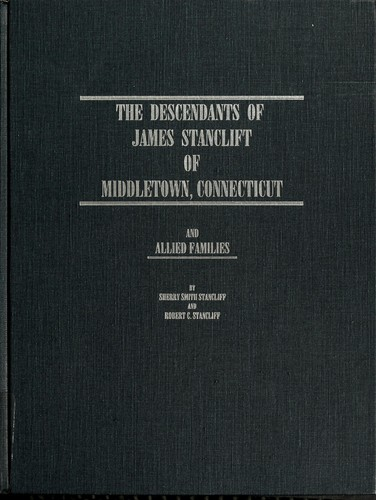 The descendants of James Stanclift of Middletown, Connecticut and allied families by Sherry Smith Stancliff