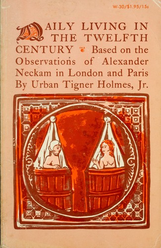 Daily living in the twelfth century, based on the observations of Alexander Neckam in London and Paris. by Holmes, Urban Tigner
