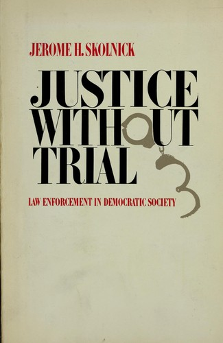 Justice without trial: law enforcement in democratic society by Jerome H. Skolnick