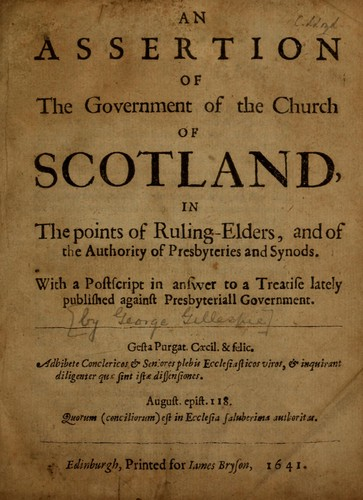 An assertion of the government of the Church of Scotland, in the points of ruling-elders, and of the authority of presbyteries and synods by Gillespie, George