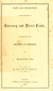 Cover of: Facts and suggestions on the subjects of currency and direct trade, addressed to the Chamber of Commerce of Macon, Ga