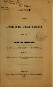 Cover of: Report on the affairs of British North America from the Earl of Durham, Her Majesty's high commissioner &c. &c. &c., (officially communicated to both houses of the Imperial Parliament, on the 11th of February, 1839.)