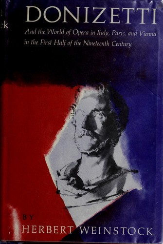 Donizetti and the world of opera in Italy, Paris, and Vienna in the first haldf of the nineteenth century by Herbert Weinstock