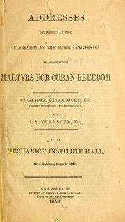 Cover of: Addresses delivered at the celebration of the third anniversary in honor of the martyrs for Cuban freedom | Gaspar Betancourt Cisneros