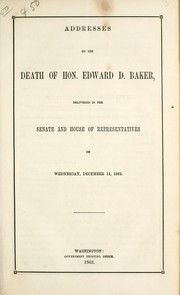 Cover of: Addresses on the death of Hon. Edward D. Baker, delivered in the Senate and House of Representatives, on Wednesday, December 11, 1861