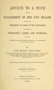 Cover of: Advice to a wife on the management of her own health and on the treatment of some of the complaints incidental to pregnancy, labor and suckling