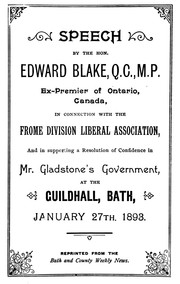 Cover of: Speech by the Hon. Edward Blake, Q.C., M.P., ex-Premier of Ontario, Canada, in connection with the Frome Division Liberal Association, and in supporting a resolution of confidence in Mr. Gladstone's government, at the Guildhall, Bath, January 27th, 1893