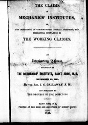 The claims of mechanics' institutes, or, The importance of communicating literary, scientific and mechanical knowledge to the working classes by J. C. Gallaway